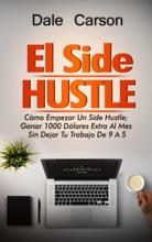 Side Hustle: Cómo Iniciar Un Side Hustle; Gane $1000 Adicionales Al Mes Sin Renunciar a Su Trabajo De 9-5