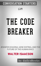 The Code Breaker: Jennifer Doudna, Gene Editing, and the Future of the Human Race by Walter Isaacson: Conversation Starters