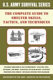 The Complete U S Army Survival Guide To Shelter Skills Tactics And Techniques