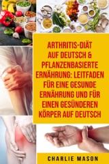 Arthritis-Diät Auf Deutsch & Pflanzenbasierte Ernährung: Leitfaden für eine gesunde Ernährung und Für einen gesünderen Körper Auf Deutsch