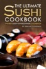 The Ultimate Sushi Cookbook: The Best Sushi for Beginners Cookbook