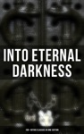 INTO ETERNAL DARKNESS 100 Gothic Classics In One Edition
