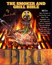 The Smoker and Grill Bible: 350+ New Recipes to Perfectly Cook your Meat, Fish, and Vegetables and Dessert! Tips and Ultimate Techniques to Master your Wood Pellet Grill and  Become a BBQ Pitmaster!