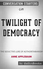 Twilight of Democracy: The Seductive Lure of Authoritarianism by Anne Applebaum: Conversation Starters