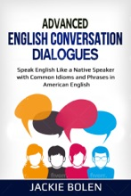 Advanced English Conversation Dialogues: Speak English Like a Native Speaker with Common Idioms and Phrases in American English