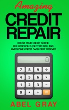Amazing Credit Repair: Boost Your Credit Score, Use Loopholes (Section 609), and Overcome Credit Card Debt Forever