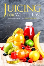 Juicing for Weight Loss: 25 of the Most Delicious Juicing Recipes Ever