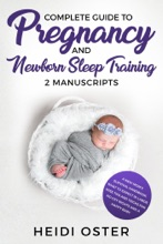 Complete Guide to Pregnancy and Newborn Sleep Training: A New Mom's Survival Handbook, What to Expect in Labor, Wise Tips and Tricks for No Cry Nights and a Happy Baby
