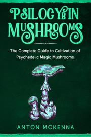 Psilocybin Mushrooms: The Complete Guide to Cultivation of Psychedelic Magic Mushrooms