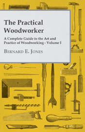 The Practical Woodworker - A Complete Guide to the Art and Practice of Woodworking - Volume I
