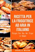 Ricetta Per La Friggitrice Ad Aria In Italiano/ Recipe For the Air Fryer in Italian (Italian Edition) Book Cover