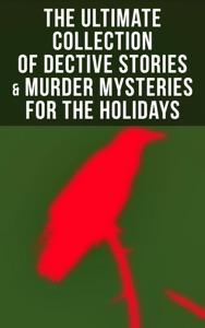 The Ultimate Collection of Dective Stories & Murder Mysteries for the Holidays