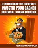 Le Millionnaire Des Dividendes: Investir Pour Gagner Du Revenu Et Gagner En Bourse