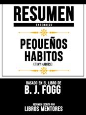 Download and Read Online Resumen Extendido: Pequeños Habitos (Tiny Habits) - Basado En El Libro De B. J. Fogg
