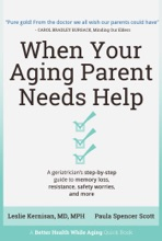 When Your Aging Parent Needs Help: A Geriatrician's Step-by-Step Guide To Memory Loss, Resistance, Safety Worries, & More
