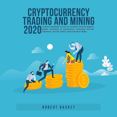 Cryptocurrency Trading and Mining 2020 Ultimate Beginner's Guide to Trading Cryptocurrency, Mining, Investing in Blockchain, Including Bitcoin, Ethereum, Litecoin, Ripple, Dash and Many More!
