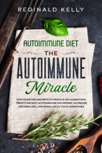 Autoimmune Diet: The Autoimmune Miracle - Discover The Secrets To Reduce Inflammation, Treat Chronic Autoimmune Disorders, Increase Metabolism, And Rebalance Your Hormones