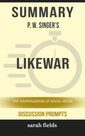 Summary of LikeWar: The Weaponization of Social Media by P. W. Singer (Discussion Prompts) book