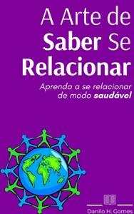A Arte de Saber Se Relacionar: Aprenda a se relacionar de modo saudável Book Cover