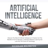 Artificial Intelligence: Discover The Role Of Artificial Intelligence In Practice And The Benefits Of AI For Business, Understand Machine Learning And Look Into The Future Of Technology