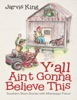 Y'all Ain't Gonna Believe This: Southern Short Stories With Mississippi Flavor