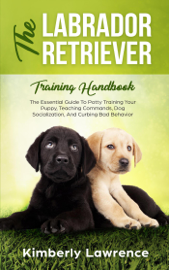 The Labrador Retriever Training Handbook: The Essential Guide To Potty Training Your Puppy, Teaching Commands, Dog Socialization, And Curbing Bad Behavior