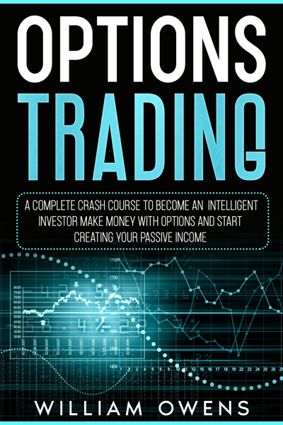 Options Trading: A Complete Crash Course to Become an Intelligent Investor – Make Money with Options and Start Creating Your Passive Income