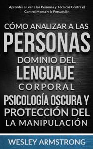 Cómo Analizar a las Personas, Dominio del Lenguaje Corporal, Psicología Oscura y Protección del la Manipulación: Aprender a Leer a las Personas y Técnicas Contra el Control Mental y la Persuasión Book Cover