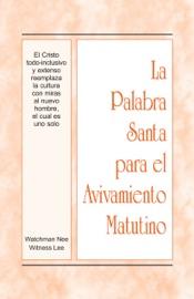 La Palabra Santa para el Avivamiento Matutino - El Cristo todo-inclusivo y extenso reemplaza la cultura con miras al nuevo hombre, el cual es uno solo PDF Download