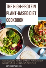 The High-Protein Plant-Based Diet Cookbook; Vegan Bodybuilding Diet Book for Athletic Performance and Muscle Growth with Low-Carb, High-Protein Foods