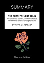 SUMMARY - The Entrepreneur Mind: 100 Essential Beliefs, Characteristics, and Habits of Elite Entrepreneurs by Kevin D. Johnson