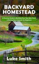 Backyard Homestead: A Practical Guide to Building Your Own Mini Farm & Raising Farm Animals for Beginners