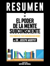 El Poder De La Mente Subconsciente: Usando El Poder De Tu Mente Puedes Alcanzar Prosperidad, Felicidad Y Paz Mental Sin Limites - Resumen Del Libro De Dr. Joseph Murphy