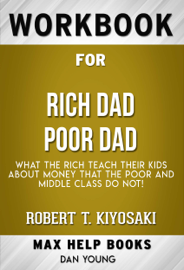 Rich Dad Poor Dad: What the Rich Teach Their Kids About Money - That the Poor and Middle Class Do Not! by Robert T. Kiyosaki (MaxHelp Workbooks)