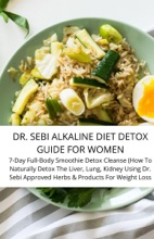 Dr. Sebi Alkaline Diet Detox Guide For Women 7-Day Full-Body Smoothie Detox Cleanse (How To Naturally Detox The Liver, Lung, Kidney Using Dr. Sebi Approved Herbs & Products For Weight Loss