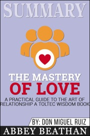Summary Of The Mastery Of Love A Practical Guide To The Art Of Relationship A Toltec Wisdom Book By Don Miguel Ruiz