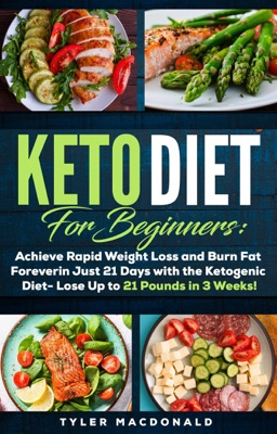 Keto Diet For Beginners: Achieve Rapid Weight Loss and Burn Fat Forever in Just 21 Days with the Ketogenic Diet - Lose Up to 21 Pounds in 3 Weeks