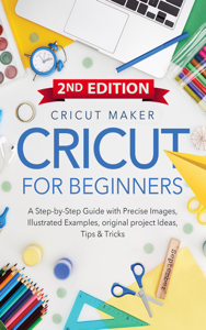 Cricut For Beginners: A Step-by-Step Guide with Color images, illustrated Examples, original project Ideas, Tips & Tricks. (2ND EDITION) Book Cover