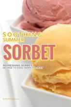 Soothing Summer Sorbet: Refreshing Sorbet Recipes To Cool Down The Heat