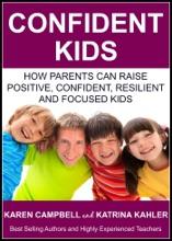 Confident Kids: How Parents Can Raise Positive, Confident, Resilient And Focused Kids