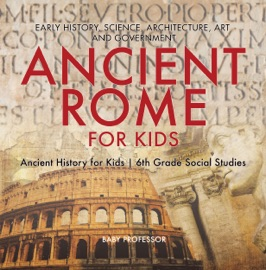 ANCIENT ROME FOR KIDS - EARLY HISTORY, SCIENCE, ARCHITECTURE, ART AND GOVERNMENT  ANCIENT HISTORY FOR KIDS  6TH GRADE SOCIAL STUDIES