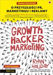 Growth Hacker Marketing. O przyszłości PR, marketingu i reklamy. Wydanie rozszerzone