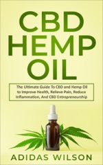 CBD Hemp Oil - The Ultimate Guide To CBD and Hemp Oil to Improve Health, Relieve Pain, Reduce Inflammation, And CBD Entrepreneurship