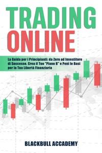 """Trading Online: La Guida per i Principianti: da Zero ad Investitore di Successo. Crea il Tuo """"Piano B"""" e Poni le Basi per la Tua Libertà Finanziaria Book Cover"""