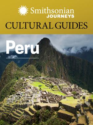 Smithsonian Journeys Cultural Guide: Peru - Smithsonian Journeys & Smithsonian Books book