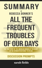 All the Frequent Troubles of Our Days: The True Story of the American Woman at the Heart of the German Resistance to Hitler by Rebecca Donner (Discussion Prompts)