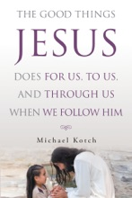 The Good Things Jesus Does For Us, To Us, And Through Us When We Follow Him