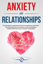 Anxiety In Relationships:  The Best Guide To Understand And Overcome Jealousy, Insecurities, Fear Of Abandonment And Anxiety, As Well As To Develop A Healthy Attachment In Your Romantic Relationships