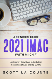 A Seniors Guide to the 2021 iMac (with M1 Chip): An Insanely Easy Guide to the Latest Generation of iMac and Big Sur OS