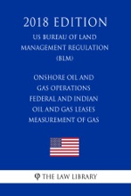 Onshore Oil and Gas Operations - Federal and Indian Oil and Gas Leases - Measurement of Gas (US Bureau of Land Management Regulation) (BLM) (2018 Edition)